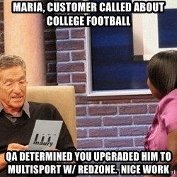 Maury Lie Detector - maria, customer called about college football QA determined you upgraded him to Multisport w/ redzone.  Nice work