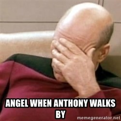 Face Palm - ANGEL WHEN ANTHONY WALKS BY