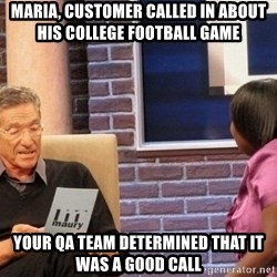 Maury Lie Detector - Maria, customer called in about his college football game Your QA team determined that it was a good call
