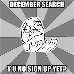Whyyy??? - December search y u no sign up yet?