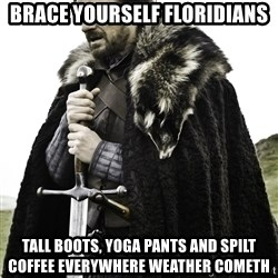 Brace Yourself Meme - Brace yourself floridians tall boots, yoga pants and spilt coffee everywhere weather cometh