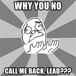 Whyyy??? - WHY YOU NO CALL ME BACK, LEAD???