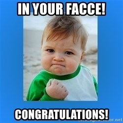 yes baby 2 - IN YOUR facce! Congratulations!