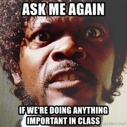 Mad Samuel L Jackson - ask me again if we're doing anything important in class