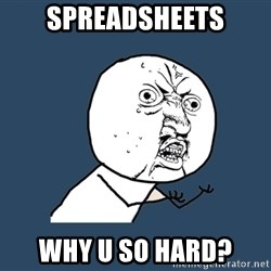 Y U No - SPREADSHEETS WHY U SO HARD?