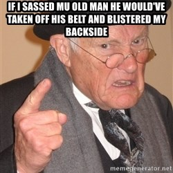 Angry Old Man - IF I SASSED MU OLD MAN HE WOULD'VE TAKEN OFF HIS BELT AND BLISTERED MY BACKSIDE