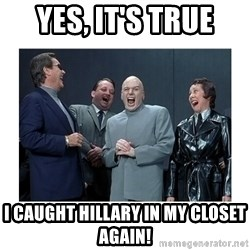 Dr. Evil Laughing - Yes, it's true I caught Hillary in my closet again!