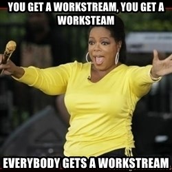 Overly-Excited Oprah!!!  - You get a workstream, you get a worksteam everybody gets a workstream