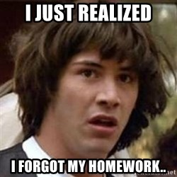 Conspiracy Keanu - I just realized i forgot my homework..