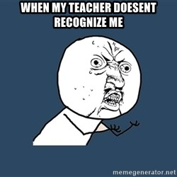 Y U No - When my teacher doesent recoGnize me