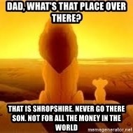 The Lion King - Dad, what's that place over there? That is shropshire. Never go there son. not for all the money in the world