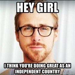 Ryan Gosling Hey Girl 3 - Hey girl I think you're doing great as an independent country
