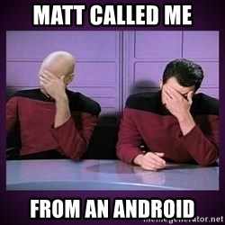 Double Facepalm - Matt called me From an android