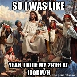 storytime jesus - so I was like Yeah, I ride my 29'ER at 100km/h