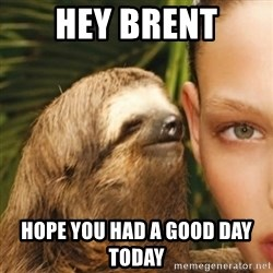 Whisper Sloth - Hey brent Hope you had a good day today
