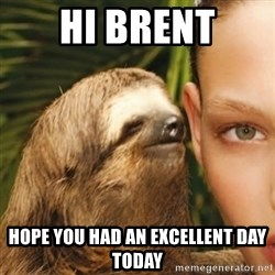 Whisper Sloth - Hi Brent Hope you had an excellent day todaY