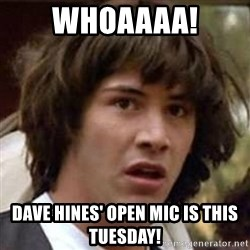 Conspiracy Keanu - Whoaaaa! Dave hines' open mic is this Tuesday!