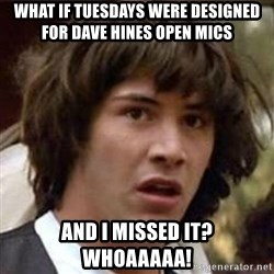 Conspiracy Keanu - What if Tuesdays were designed for dave hines open mics and I missed it?  whoaaaaa!
