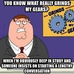 Grinds My Gears Peter Griffin - You know what really grinds my gears? When i'm OBVIOUSLY deep in study and someone insists on starting a lengthy conversation