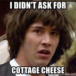 Conspiracy Keanu - I didn't ask for Cottage cheese