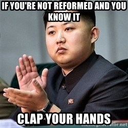 Kim Jong Un Clap - If you're not reformed and you know it Clap your hands