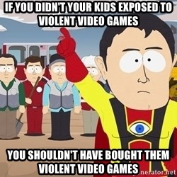 Captain Hindsight South Park - if you didn't your kids exposed to violent video games you SHOULDn't have bought them violent video games