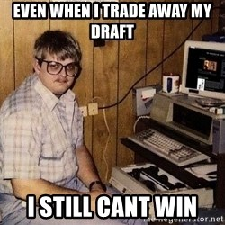 Nerd - Even when I trade away my draft I still cant win