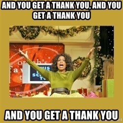 Oprah You get a - And you get a thank you, and you get a thank you and you get a thank you