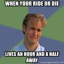 Sad Face Guy - When your ride or die Lives an hour and a half away
