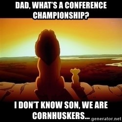 Simba - Dad, what's a conference championship? I don't know Son, we are cornhuskers...