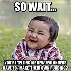 """Niño Malvado - Evil Toddler - So wait... You're telling me new zealanders have to """"make' their own pudding?"""