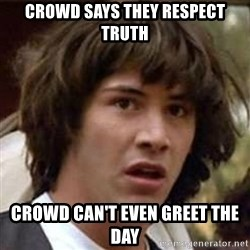 Conspiracy Keanu - Crowd says they respect truth crowd can't even greet the day