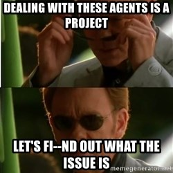 Csi - dealing with these agents is a project Let's fi--nd out what the issue is
