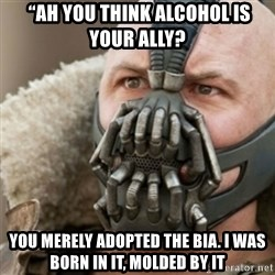 """Bane - """"Ah you think Alcohol is your ally?  YOU MERELY ADOPTED THE BIA. I WAS BORN IN IT, MOLDED BY IT"""
