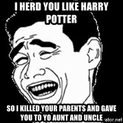 Laughing - I herd you like harry potteR So i killed your parents and gave you to yo aunt and uncle
