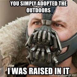 Bane - You simply ADOPTED the outdoors I was raised in it