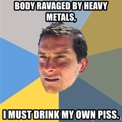 Bear Grylls - Body ravaged by heavy metals, I must drink my own piss.
