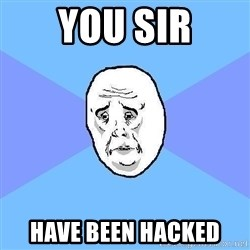 Okay Guy - you sir have been hacked
