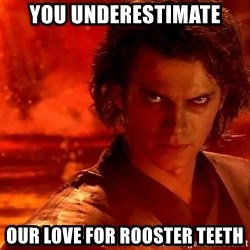 Anakin Skywalker - You underestimate our love for Rooster Teeth