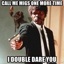 I double dare you - CALL ME MIGS ONE MORE TIME I DOUBLE DARE YOU