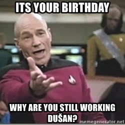 star trek wtf - its your birthday Why are you still working Dušan?