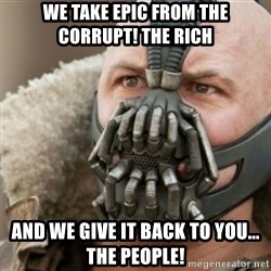Bane - WE TAKE EPIC FROM THE CORRUPT! tHE RICH AND WE GIVE IT BACK TO YOU... THE PEOPLE!