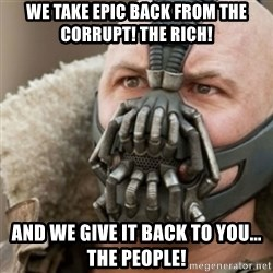 Bane - WE TAKE EPIC BACK FROM THE CORRUPT! THE RICH! AND WE GIVE IT BACK TO YOU... THE PEOPLE!