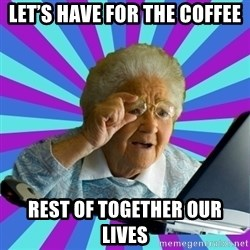 old lady - Let's have for the coffee Rest of together our lives