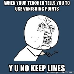 Y U No - when your teacher tells you to use vanishing points y u no keep lines