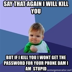 Success Kid - say that again i will kill you but if i kill you i wont get the  PASSWORD for your phone dam i am  stupid