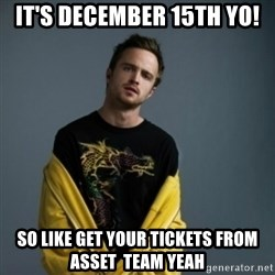 Jesse Pinkman - It's december 15th yo! So like get your tickets from asset  team yeah