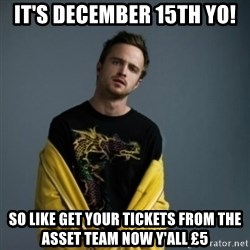 Jesse Pinkman - It's december 15th yo! so like get your tickets from the asset team now y'all £5