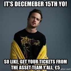 Jesse Pinkman - It's decemeber 15th yo! so like, get your tickets from the asset team y'all, £5