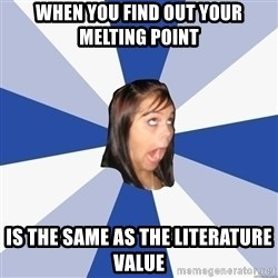 Annoying Facebook Girl - When you find out Your melting point  Is the same as the literature value